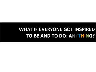 WHAT IF EVERYONE GOT INSPIRED  TO BE AND TO DO: A N Y T H I N G?