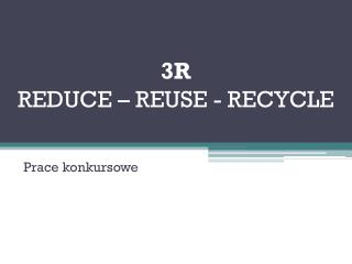 3R REDUCE – REUSE - RECYCLE