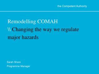 Remodelling COMAH  Changing the way we regulate major hazards