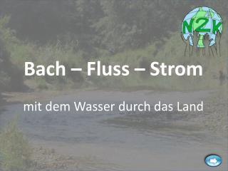 Bach – Fluss – Strom mit dem Wasser durch das Land