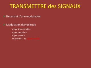 TRANSMETTRE des SIGNAUX  Nécessité d'une modulation  Modulation d'amplitude signal à transmettre