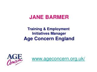JANE BARMER Training & Employment  Initiatives Manager Age Concern England