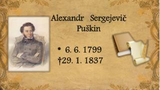 Alexandr    Sergejevič Puškin        *  6. 6. 1799         †29. 1. 1837