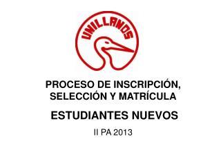 PROCESO DE INSCRIPCIÓN, SELECCIÓN Y MATRÍCULA ESTUDIANTES NUEVOS  II  PA  2013