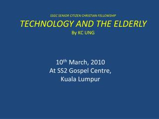 SSGC SENIOR CITIZEN CHRISTIAN FELLOWSHIP TECHNOLOGY AND THE ELDERLY By KC UNG