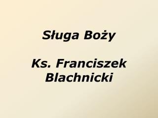 Sługa Boży  Ks. Franciszek Blachnicki