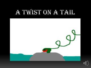 A Twist On A Tail