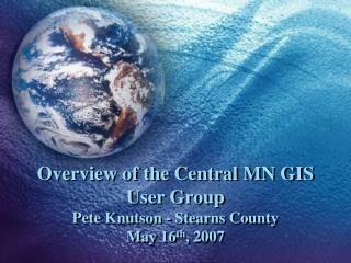 Overview of the Central MN GIS User Group Pete Knutson - Stearns County May 16 th , 2007
