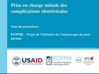 Prise en charge initiale des complications obst tricales    Nom du pr senteur:  POPPHI   Projet de l Initiative de l h m