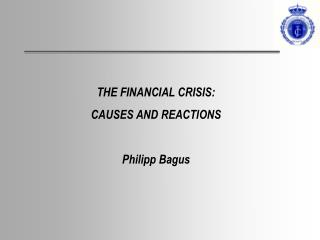 THE FINANCIAL CRISIS:  CAUSES AND REACTIONS Philipp Bagus