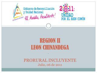 REGION II LEON CHINANDEGA PRORURAL INCLUYENTE Julio, 06 de 2011
