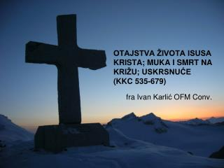 OTAJSTVA ŽIVOTA ISUSA KRISTA; MUKA I SMRT NA KRIŽU; USKRSNUĆE  ( KKC 535-679 )