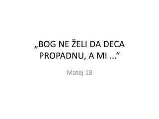 �BOG NE �ELI DA DECA PROPADNU, A MI ...�