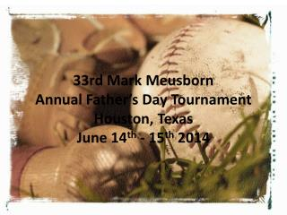 33rd Mark  Meusborn Annual Father�s Day Tournament Houston, Texas June 14 th  - 15 th  2014