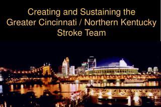 Creating and Sustaining the  Greater Cincinnati / Northern Kentucky Stroke Team