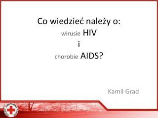 Co wiedzieć należy o: wirusie  HIV i chorobie  AIDS?