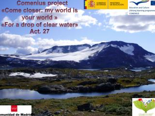 Comenius  project «Come  closer :  my  world  is your  world » «For a drop of  clear  water»