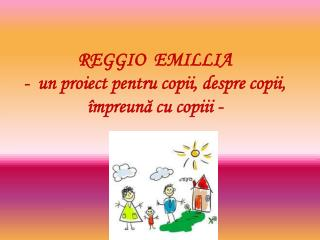 REGGIO  EMILLIA -  un proiect pentru copii, despre copii, împreună cu copiii -