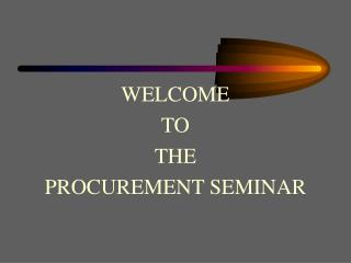WELCOME  TO  THE  PROCUREMENT SEMINAR