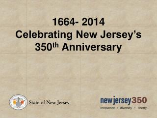 1664- 2014 Celebrating New Jersey's 350 th  Anniversary