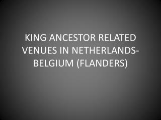 KING ANCESTOR RELATED VENUES IN NETHERLANDS-BELGIUM (FLANDERS)
