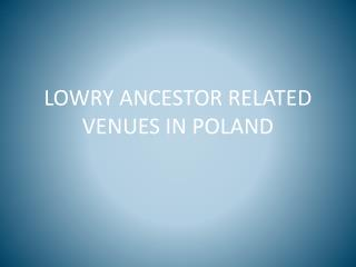 LOWRY ANCESTOR RELATED VENUES IN POLAND