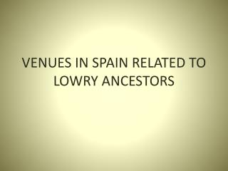 VENUES IN SPAIN RELATED TO LOWRY ANCESTORS