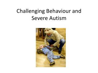 Challenging Behaviour and Severe Autism