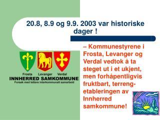20.8, 8.9 og 9.9. 2003 var historiske dager !