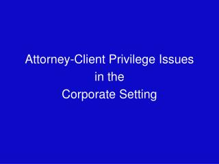 Attorney-Client Privilege Issues in the Corporate Setting