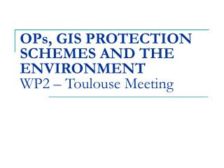 OPs, GIS PROTECTION SCHEMES AND THE ENVIRONMENT WP2 – Toulouse Meeting