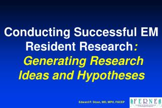 Conducting Successful EM Resident Research :  Generating Research Ideas and Hypotheses
