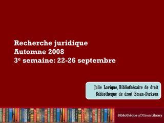 Recherche juridique Automne 2008 3 e  semaine: 22-26 septembre