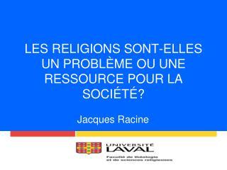 LES RELIGIONS SONT-ELLES UN PROBLÈME OU UNE RESSOURCE POUR LA SOCIÉTÉ?