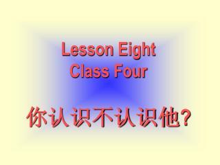 Lesson Eight Class Four 你认识不认识他 ?