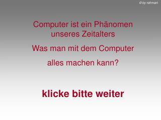 Computer ist ein Phänomen unseres Zeitalters Was man mit dem Computer  alles machen kann?