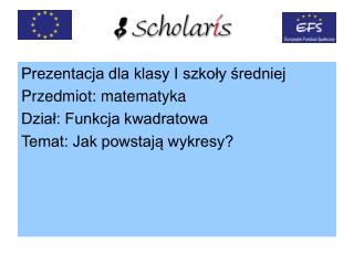 Prezentacja dla klasy I szkoły średniej Przedmiot: matematyka Dział: Funkcja kwadratowa