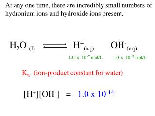 At any one time, there are incredibly small numbers of hydronium ions and hydroxide ions present.