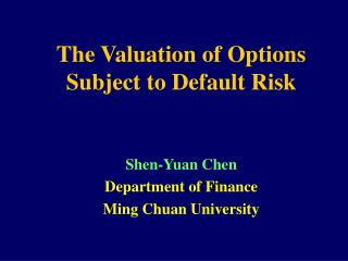 The Valuation of Options Subject to Default Risk Shen-Yuan Chen Department of Finance