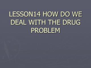 LESSON14 HOW DO WE DEAL WITH THE DRUG PROBLEM