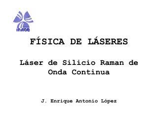 FÍSICA DE LÁSERES Láser de Silicio Raman de Onda Continua J. Enrique Antonio López