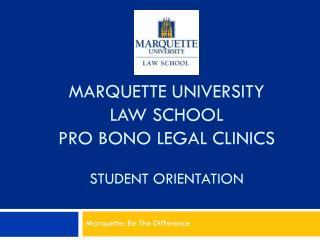 MARQUETTE UNIVERSITY LAW SCHOOL PRO BONO LEGAL CLINICS STUDENT ORIENTATION