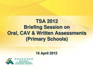 TSA 2012  Briefing Session on  Oral, CAV & Written Assessments (Primary Schools)