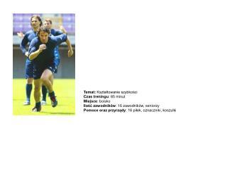 Temat:  Kształtowanie szybkości Czas treningu : 85 minut Miejsce : boisko