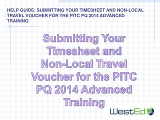 Submitting Your Timesheet and  Non -Local  Travel Voucher  for the PITC PQ 2014 Advanced Training