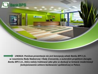 UWAGA: Poniższa prezentacja nie jest koncepcją władz Banku BPS S.A.