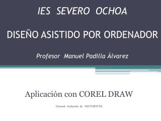 IES  SEVERO  OCHOA DISEÑO ASISTIDO POR ORDENADOR Profesor  Manuel Padilla Álvarez