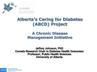 Alberta's Caring for Diabetes  (ABCD) Project A Chronic Disease  Management Initiative