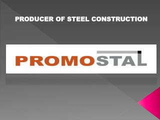 PRODUCER OF STEEL CONSTRUCTION