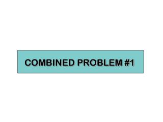 COMBINED PROBLEM #1